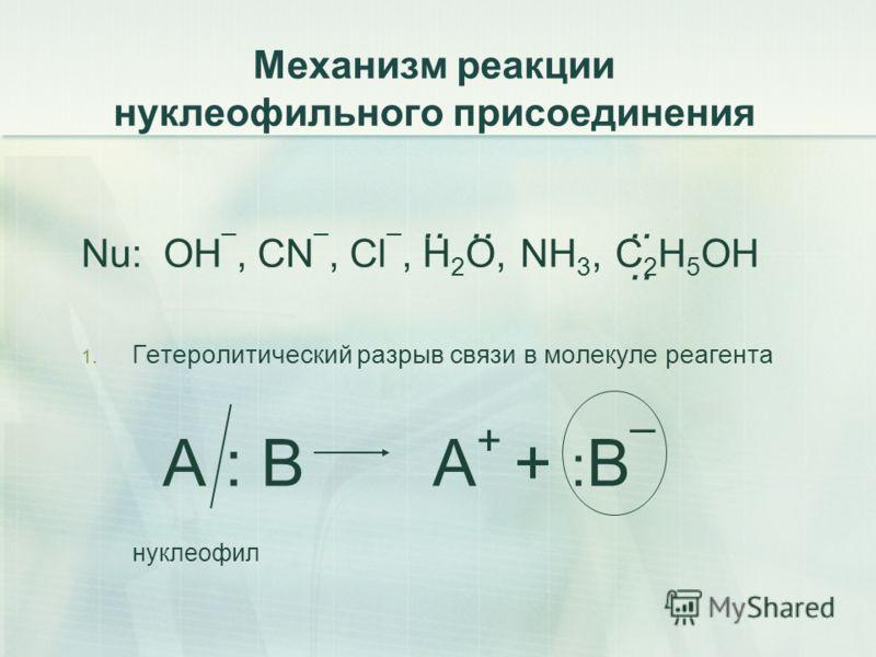Механизм реакции нуклеофильного присоединения Nu: OH ¯, CN ¯, Cl ¯, H 2 O, NH 3, C 2 H 5 OH 1. Гетеролитический разрыв связи в молекуле реагента А : В А + + : В ¯ нуклеофил..