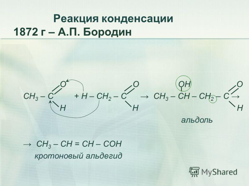 Реакция конденсации 1872 г – А.П. Бородин O O ОН О СН 3 – C + Н – СН 2 – C СН 3 – СН – СН 2 – С H Н Н альдоль СН 3 – СН = СН – СОН кротоновый альдегид