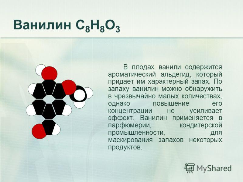 Ванилин С 8 Н 8 О 3 В плодах ванили содержится ароматический альдегид, который придает им характерный запах. По запаху ванилин можно обнаружить в чрезвычайно малых количествах, однако повышение его концентрации не усиливает эффект. Ванилин применяетс