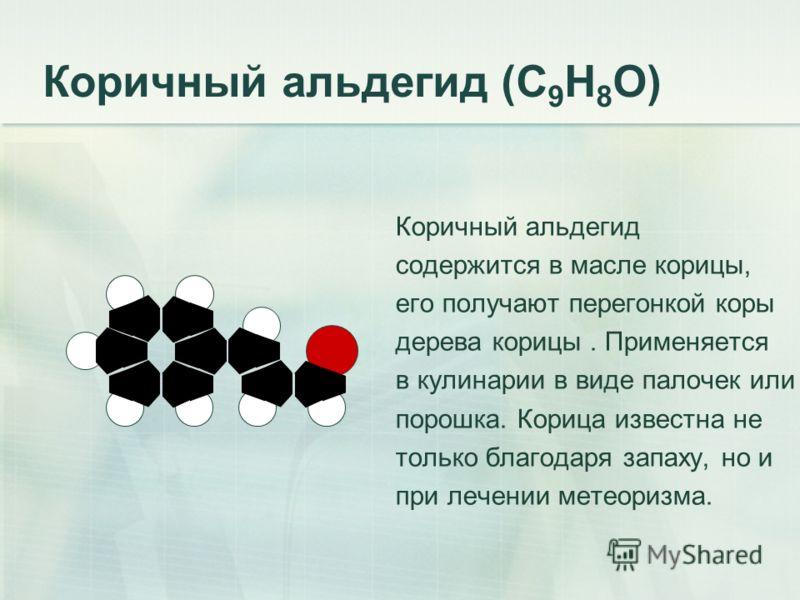Коричный альдегид (С 9 Н 8 О) Коричный альдегид содержится в масле корицы, его получают перегонкой коры дерева корицы. Применяется в кулинарии в виде палочек или порошка. Корица известна не только благодаря запаху, но и при лечении метеоризма.