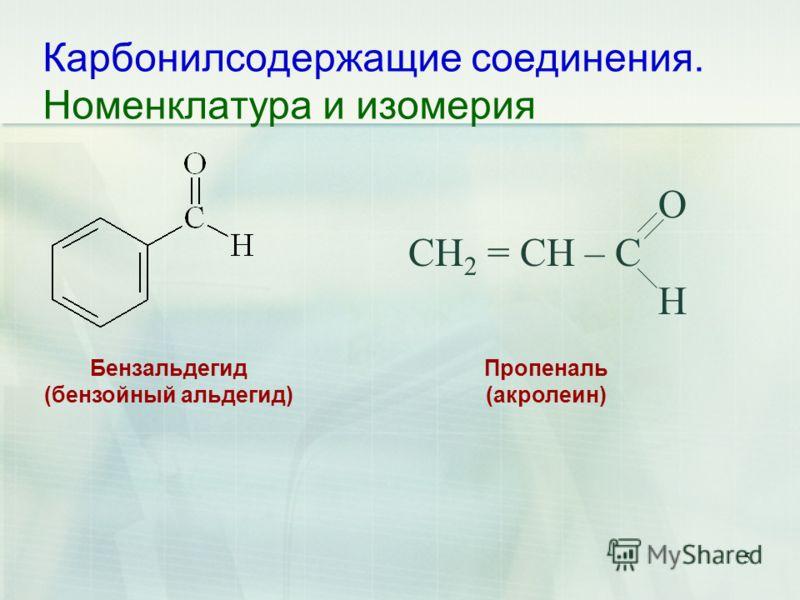 Карбонилсодержащие соединения. Номенклатура и изомерия 5 O CH 2 = CH – C H Бензальдегид (бензойный альдегид) Пропеналь (акролеин)