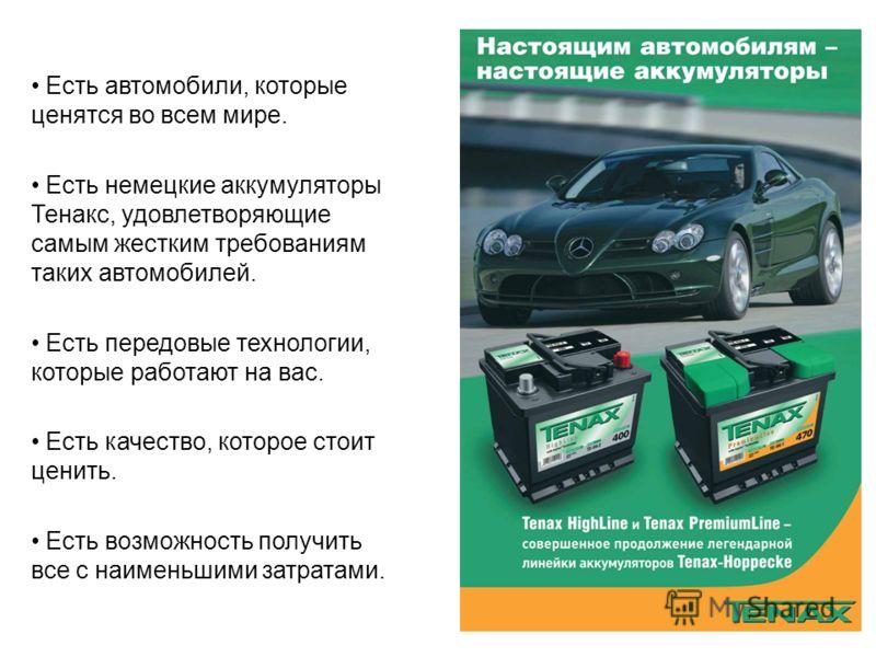 Есть автомобили, которые ценятся во всем мире. Есть немецкие аккумуляторы Тенакс, удовлетворяющие самым жестким требованиям таких автомобилей. Есть передовые технологии, которые работают на вас. Есть качество, которое стоит ценить. Есть возможность п
