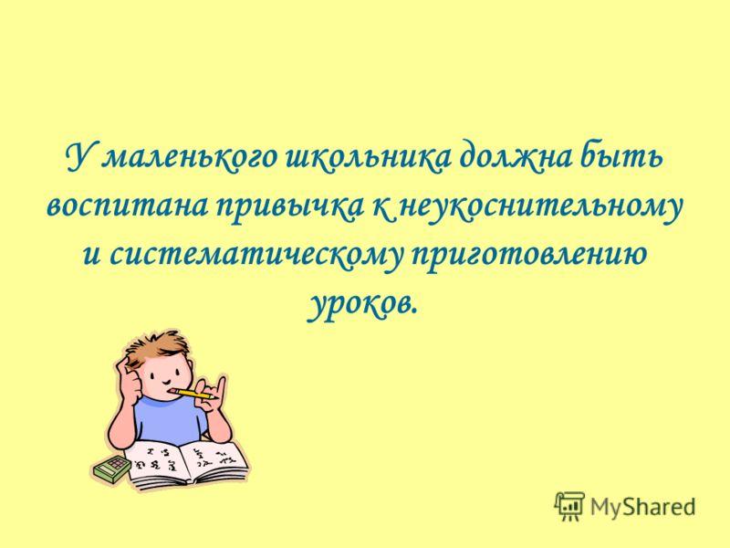 У маленького школьника должна быть воспитана привычка к неукоснительному и систематическому приготовлению уроков.