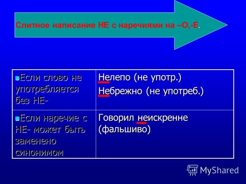 Если слово не употребляется без НЕ- Если слово не употребляется без НЕ- Нелепо (не употр.) Небрежно (не употреб.) Если наречие с НЕ- может быть заменено синонимом Если наречие с НЕ- может быть заменено синонимом Говорил неискренне (фальшиво) Слитное