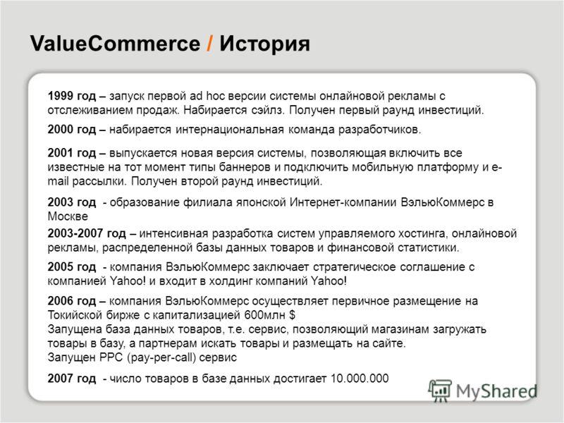 1999 год – запуск первой ad hoc версии системы онлайновой рекламы с отслеживанием продаж. Набирается сэйлз. Получен первый раунд инвестиций. ValueCommerce / История 2000 год – набирается интернациональная команда разработчиков. 2001 год – выпускается