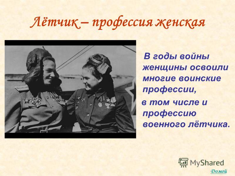 Лётчик – профессия женская В годы войны женщины освоили многие воинские профессии, в том числе и профессию военного лётчика. Домой
