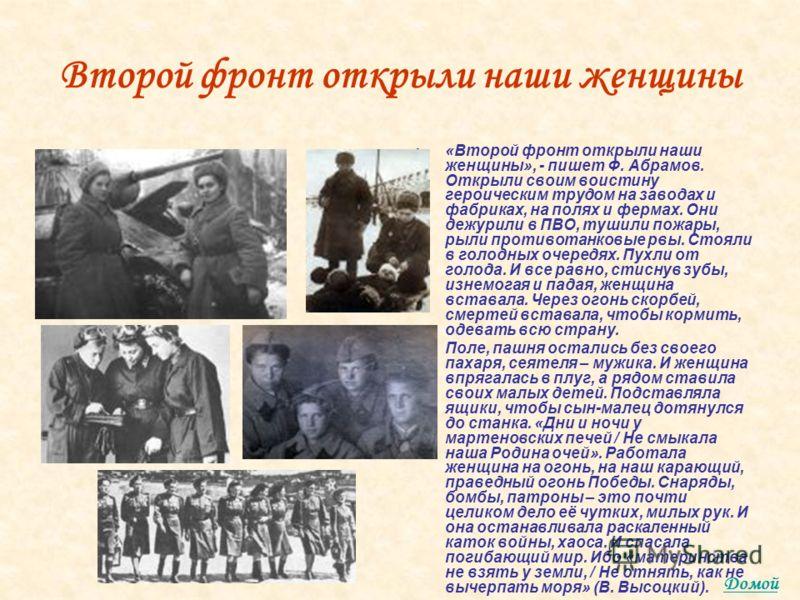 Второй фронт открыли наши женщины «Второй фронт открыли наши женщины», - пишет Ф. Абрамов. Открыли своим воистину героическим трудом на заводах и фабриках, на полях и фермах. Они дежурили в ПВО, тушили пожары, рыли противотанковые рвы. Стояли в голод