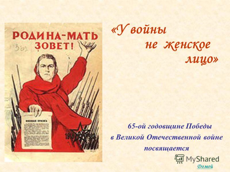 «У войны не женское лицо» 65-ой годовщине Победы в Великой Отечественной войне посвящается Домой