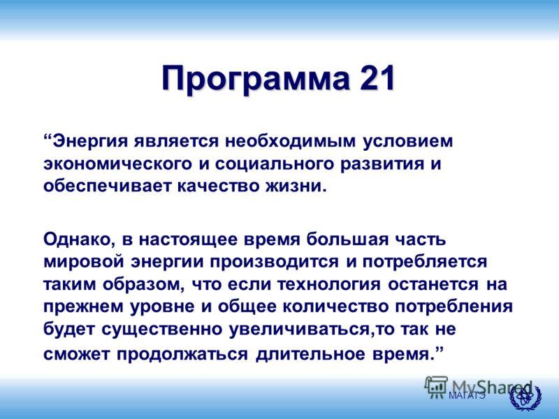МАГАТЭ Программа 21 Энергия является необходимым условием экономического и социального развития и обеспечивает качество жизни. Однако, в настоящее время большая часть мировой энергии производится и потребляется таким образом, что если технология оста