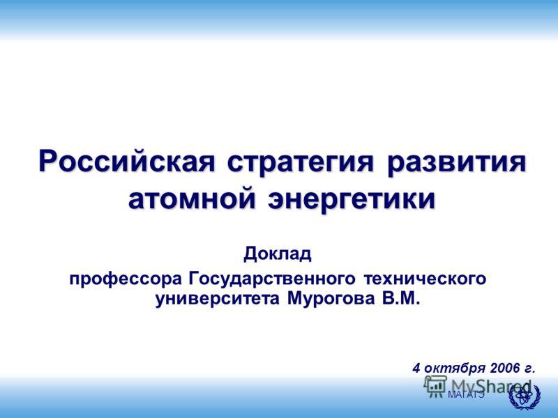 МАГАТЭ Российская стратегия развития атомной энергетики Доклад профессора Государственного технического университета Мурогова В.М. 4 октября 2006 г.
