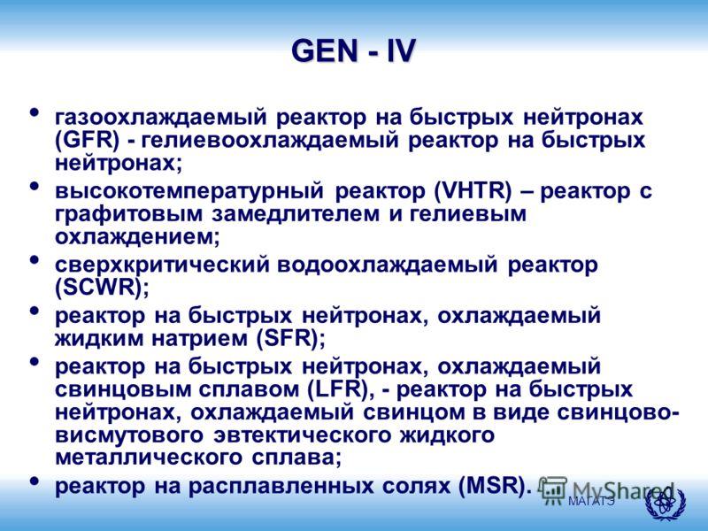 МАГАТЭ GEN - IV газоохлаждаемый реактор на быстрых нейтронах (GFR) - гелиевоохлаждаемый реактор на быстрых нейтронах; высокотемпературный реактор (VHTR) – реактор с графитовым замедлителем и гелиевым охлаждением; сверхкритический водоохлаждаемый реак