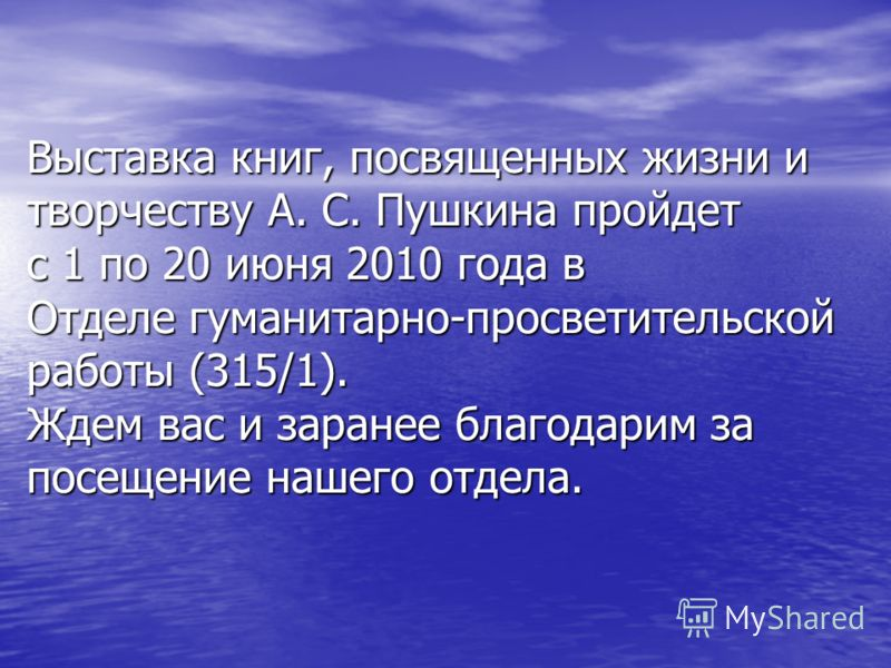 Выставка книг, посвященных жизни и творчеству А. С. Пушкина пройдет с 1 по 20 июня 2010 года в Отделе гуманитарно-просветительской работы (315/1). Ждем вас и заранее благодарим за посещение нашего отдела.