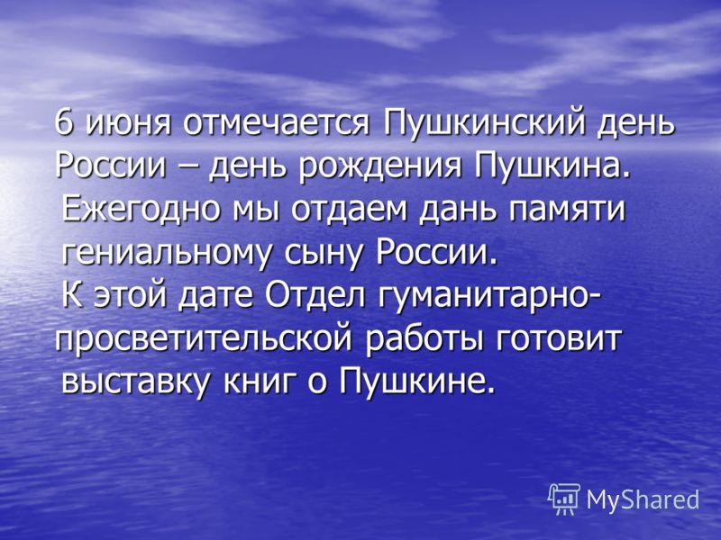6 июня отмечается Пушкинский день России – день рождения Пушкина. Ежегодно мы отдаем дань памяти Ежегодно мы отдаем дань памяти гениальному сыну России. гениальному сыну России. К этой дате Отдел гуманитарно- просветительской работы готовит К этой да