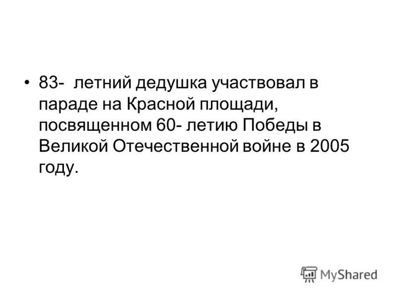 83- летний дедушка участвовал в параде на Красной площади, посвященном 60- летию Победы в Великой Отечественной войне в 2005 году.