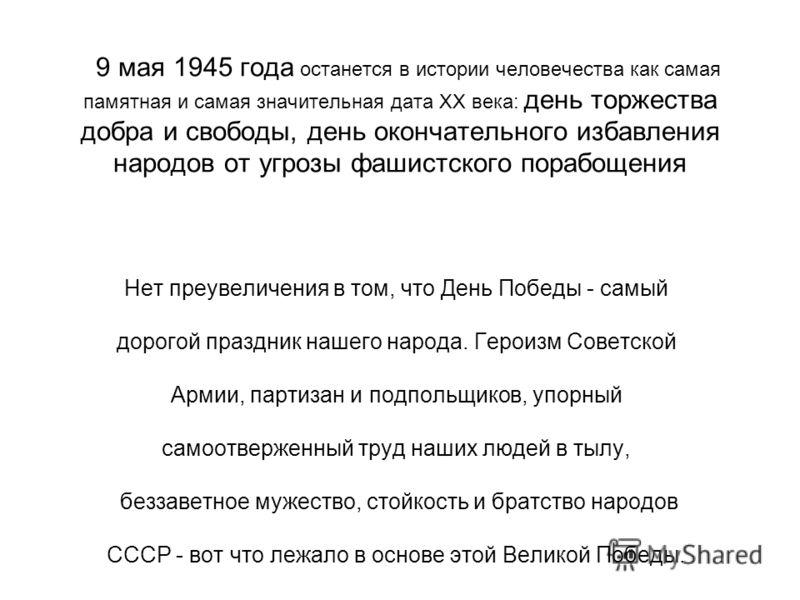 9 мая 1945 года останется в истории человечества как самая памятная и самая значительная дата ХХ века: день торжества добра и свободы, день окончательного избавления народов от угрозы фашистского порабощения Нет преувеличения в том, что День Победы -
