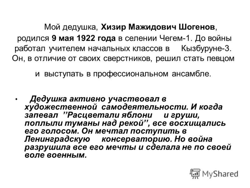 Мой дедушка, Хизир Мажидович Шогенов, родился 9 мая 1922 года в селении Чегем-1. До войны работал учителем начальных классов в Кызбуруне-3. Он, в отличие от своих сверстников, решил стать певцом и выступать в профессиональном ансамбле. Дедушка активн