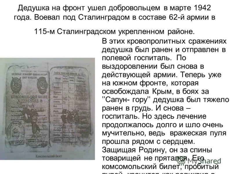 Дедушка на фронт ушел добровольцем в марте 1942 года. Воевал под Сталинградом в составе 62-й армии в 115-м Сталинградском укрепленном районе. В этих кровопролитных сражениях дедушка был ранен и отправлен в полевой госпиталь. По выздоровлении был снов