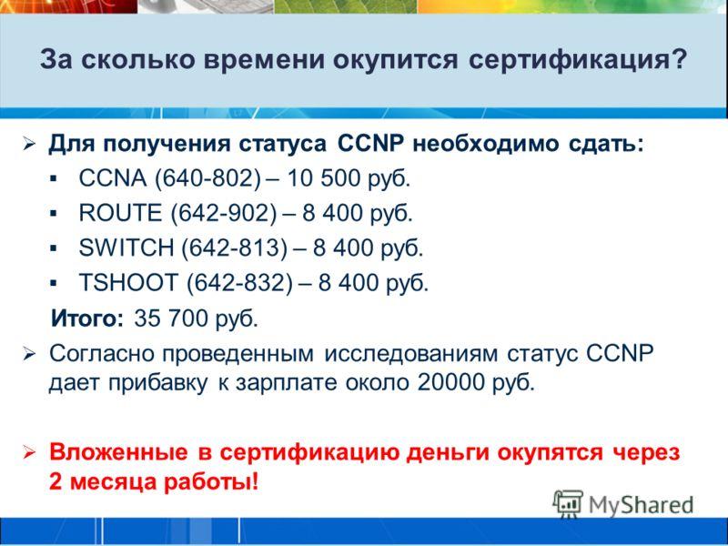За сколько времени окупится сертификация? Для получения статуса CCNP необходимо сдать: CCNA (640-802) – 10 500 руб. ROUTE (642-902) – 8 400 руб. SWITCH (642-813) – 8 400 руб. TSHOOT (642-832) – 8 400 руб. Итого: 35 700 руб. Согласно проведенным иссле