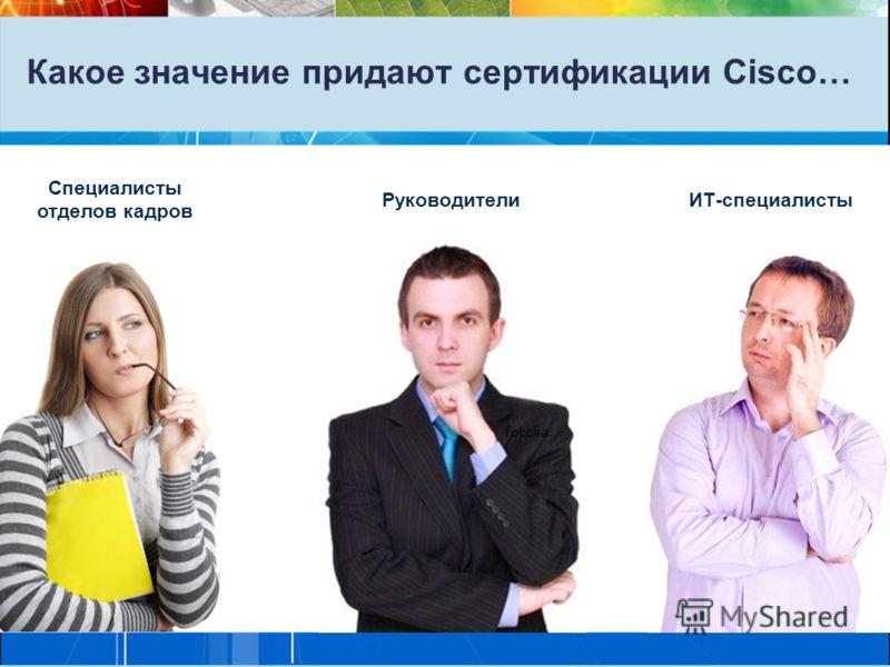 Какое значение придают сертификации Cisco… Специалисты отделов кадров РуководителиИТ-специалисты