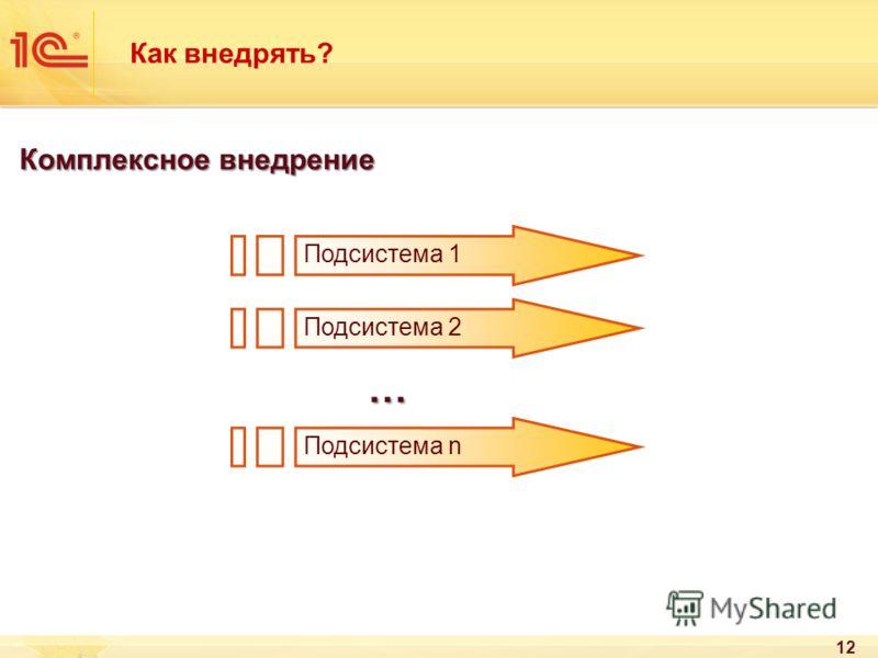 12 Как внедрять? Комплексное внедрение Подсистема 1 Подсистема 2 Подсистема n …