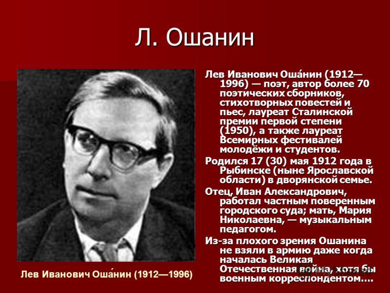 Л. Ошанин Лев Иванович Оша́нин (1912 1996) поэт, автор более 70 поэтических сборников, стихотворных повестей и пьес, лауреат Сталинской премии первой степени (1950), а также лауреат Всемирных фестивалей молодёжи и студентов. Родился 17 (30) мая 1912