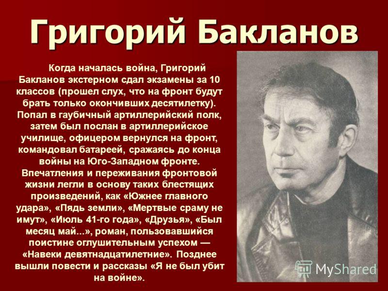 Григорий Бакланов Когда началась война, Григорий Бакланов экстерном сдал экзамены за 10 классов (прошел слух, что на фронт будут брать только окончивших десятилетку). Попал в гаубичный артиллерийский полк, затем был послан в артиллерийское училище, о