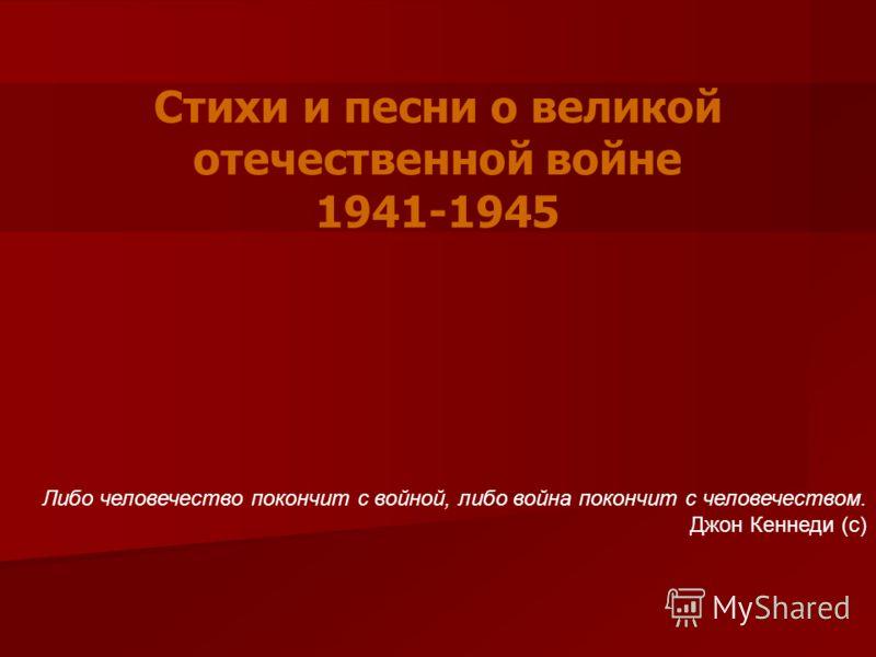 Стихи и песни о великой отечественной войне 1941-1945 Либо человечество покончит с войной, либо война покончит с человечеством. Джон Кеннеди (с)