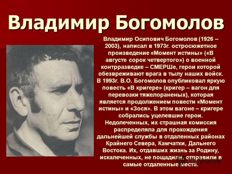 Владимир Богомолов Владимир Осипович Богомолов (1926 – 2003), написал в 1973г. остросюжетное произведение «Момент истины» («В августе сорок четвертого») о военной контрразведке – СМЕРШе, герои которой обезвреживают врага в тылу наших войск. В 1993г.