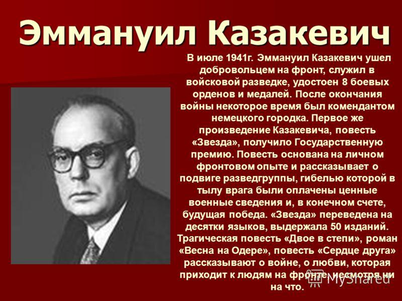 Эммануил Казакевич В июле 1941г. Эммануил Казакевич ушел добровольцем на фронт, служил в войсковой разведке, удостоен 8 боевых орденов и медалей. После окончания войны некоторое время был комендантом немецкого городка. Первое же произведение Казакеви