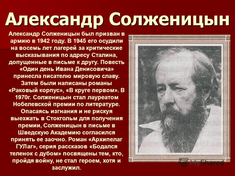 Александр Солженицын Александр Солженицын был призван в армию в 1942 году. В 1945 его осудили на восемь лет лагерей за критические высказывания по адресу Сталина, допущенные в письме к другу. Повесть «Один день Ивана Денисовича» принесла писателю мир