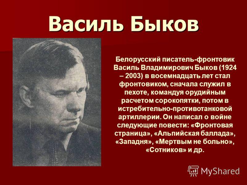 Василь Быков Белорусский писатель-фронтовик Василь Владимирович Быков (1924 – 2003) в восемнадцать лет стал фронтовиком, сначала служил в пехоте, командуя орудийным расчетом сорокопятки, потом в истребительно-противотанковой артиллерии. Он написал о