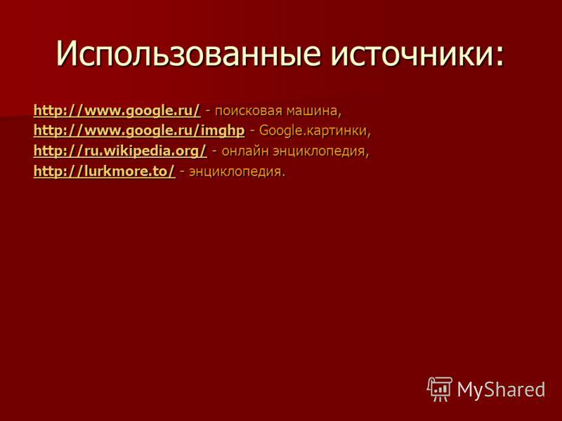 Использованные источники: http://www.google.ru/http://www.google.ru/ - поисковая машина, http://www.google.ru/ http://www.google.ru/imghphttp://www.google.ru/imghp - Google.картинки, http://www.google.ru/imghp http://ru.wikipedia.org/http://ru.wikipe