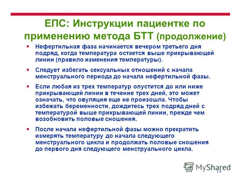 14 ЕПС: Инструкции пациентке по применению метода БТТ (продолжение) Нефертильная фаза начинается вечером третьего дня подряд, когда температура остается выше прикрывающей линии (правило изменения температуры). Следует избегать сексуальных отношений с