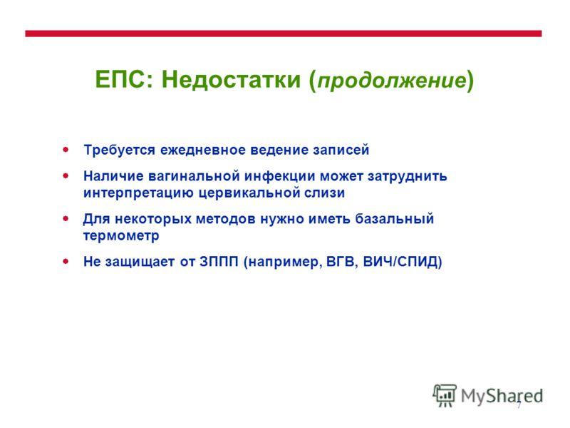 7 ЕПС: Недостатки ( продолжение ) Требуется ежедневное ведение записей Наличие вагинальной инфекции может затруднить интерпретацию цервикальной слизи Для некоторых методов нужно иметь базальный термометр Не защищает от ЗППП (например, ВГВ, ВИЧ/СПИД)