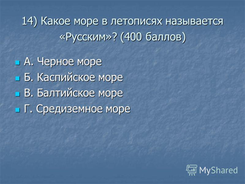 14) Какое море в летописях называется «Русским»? (400 баллов) А. Черное море А. Черное море Б. Каспийское море Б. Каспийское море В. Балтийское море В. Балтийское море Г. Средиземное море Г. Средиземное море