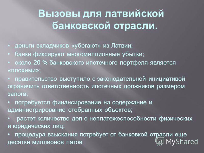 Вызовы для латвийской банковской отрасли. деньги вкладчиков «убегают» из Латвии; банки фиксируют многомиллионные убытки; около 20 % банковского ипотечного портфеля является «плохими»; правительство выступило с законодательной инициативой ограничить о