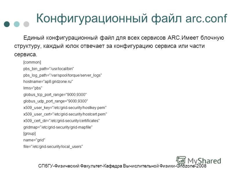 СПбГУ-Физический Факультет-Кафедра Вычислительной Физики-Gridzone-2008 Конфигурационный файл arc.conf Единый конфигурационный файл для всех сервисов ARC.Имеет блочную структуру, каждый юлок отвечает за конфигурацию сервиса или части сервиса. [common]