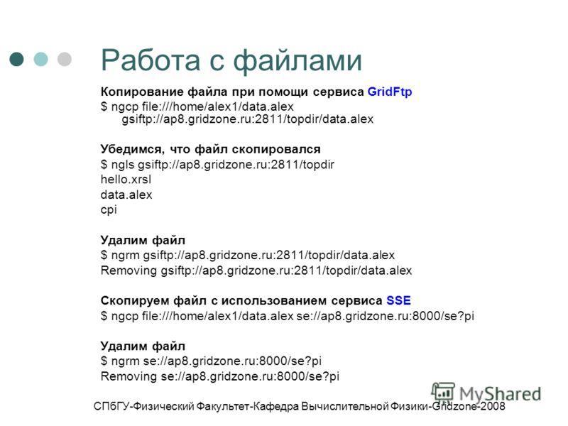 СПбГУ-Физический Факультет-Кафедра Вычислительной Физики-Gridzone-2008 Работа с файлами Копирование файла при помощи сервиса GridFtp $ ngcp file:///home/alex1/data.alex gsiftp://ap8.gridzone.ru:2811/topdir/data.alex Убедимся, что файл скопировался $