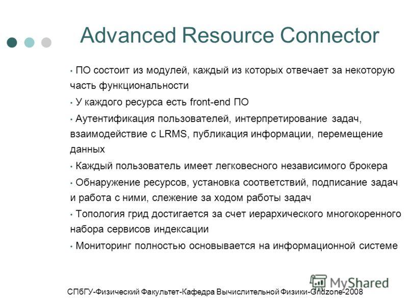 СПбГУ-Физический Факультет-Кафедра Вычислительной Физики-Gridzone-2008 Advanced Resource Connector ПО состоит из модулей, каждый из которых отвечает за некоторую часть функциональности У каждого ресурса есть front-end ПО Аутентификация пользователей,