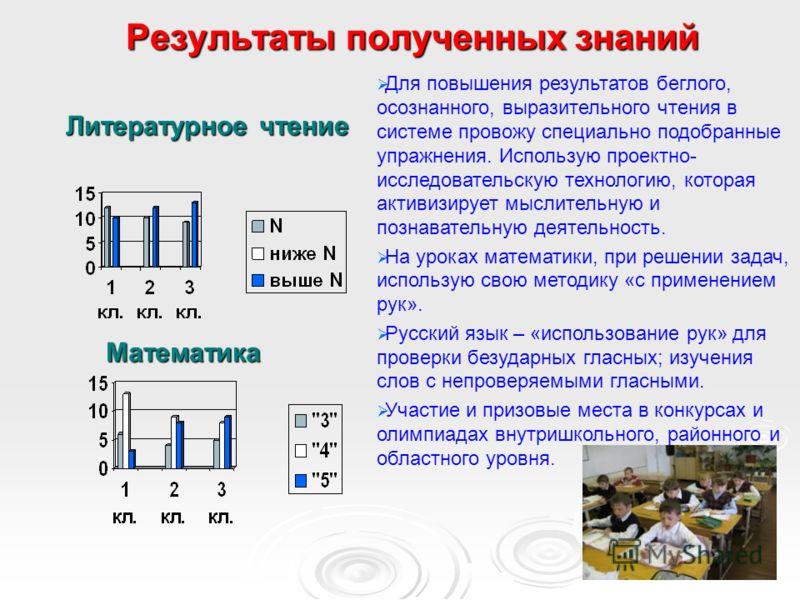 Результаты полученных знаний Литературное чтение Литературное чтение Для повышения результатов беглого, осознанного, выразительного чтения в системе провожу специально подобранные упражнения. Использую проектно- исследовательскую технологию, которая