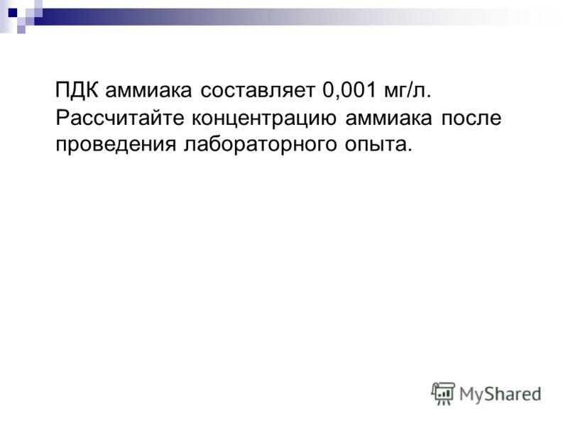 ПДК аммиака составляет 0,001 мг/л. Рассчитайте концентрацию аммиака после проведения лабораторного опыта.