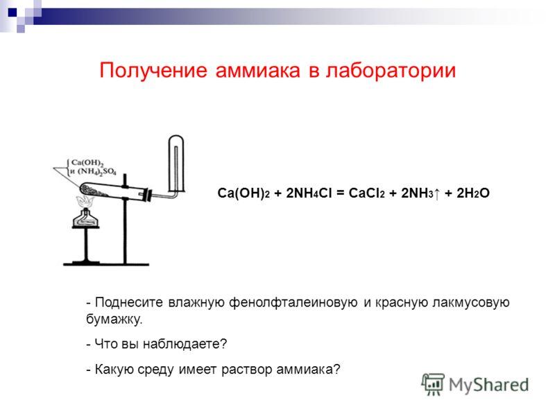 Получение аммиака в лаборатории Ca(OH) 2 + 2NH 4 Cl = CaCl 2 + 2NH 3 + 2H 2 O - Поднесите влажную фенолфталеиновую и красную лакмусовую бумажку. - Что вы наблюдаете? - Какую среду имеет раствор аммиака?