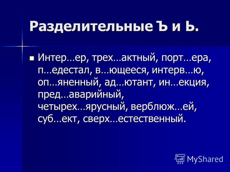 Разделительные Ъ и Ь. Интер…ер, трех…актный, порт…ера, п…едестал, в…ющееся, интерв…ю, оп…яненный, ад…ютант, ин…екция, пред…аварийный, четырех…ярусный, верблюж…ей, суб…ект, сверх…естественный. Интер…ер, трех…актный, порт…ера, п…едестал, в…ющееся, инте