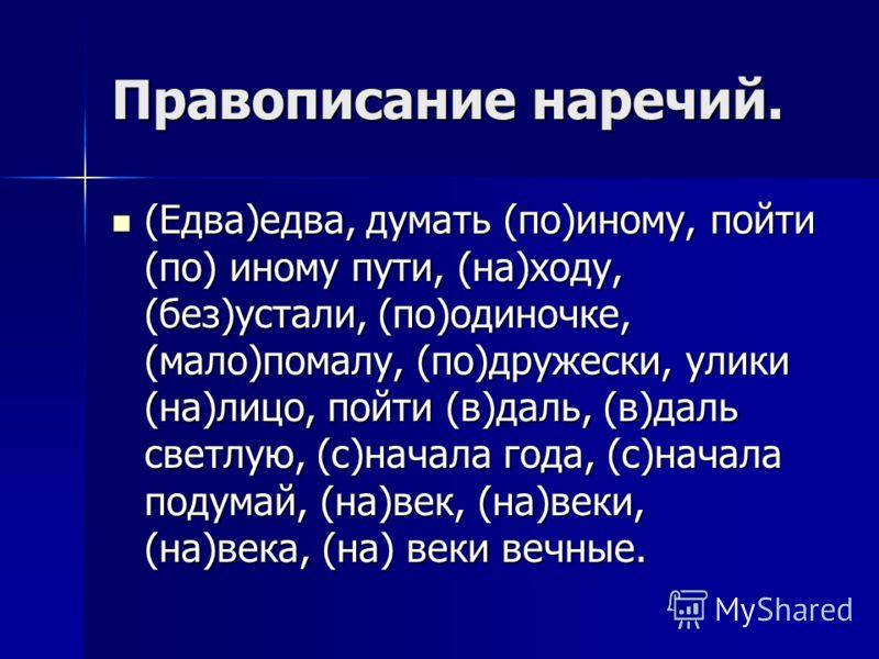 Правописание наречий. (Едва)едва, думать (по)иному, пойти (по) иному пути, (на)ходу, (без)устали, (по)одиночке, (мало)помалу, (по)дружески, улики (на)лицо, пойти (в)даль, (в)даль светлую, (с)начала года, (с)начала подумай, (на)век, (на)веки, (на)века