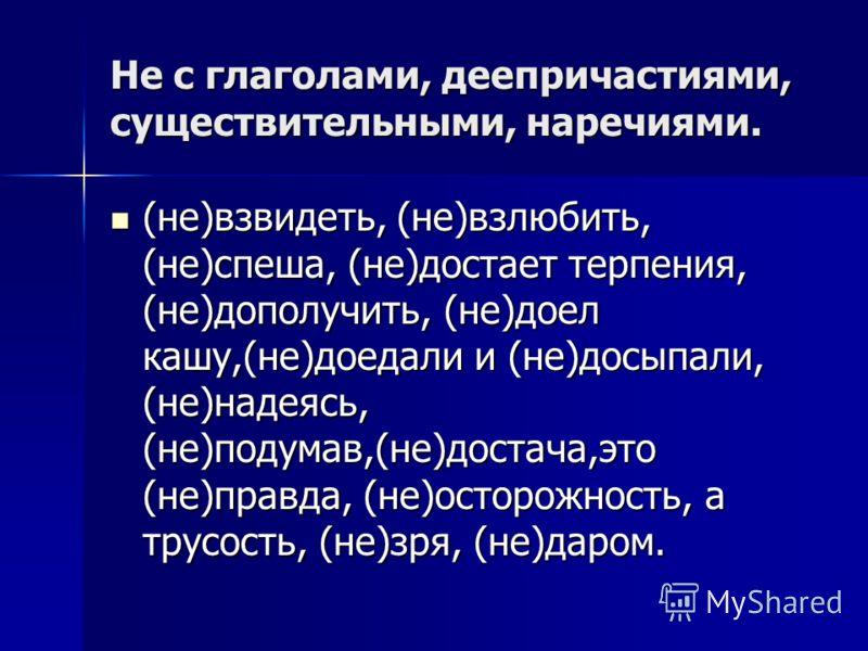 Не с глаголами, деепричастиями, существительными, наречиями. (не)взвидеть, (не)взлюбить, (не)спеша, (не)достает терпения, (не)дополучить, (не)доел кашу,(не)доедали и (не)досыпали, (не)надеясь, (не)подумав,(не)достача,это (не)правда, (не)осторожность,