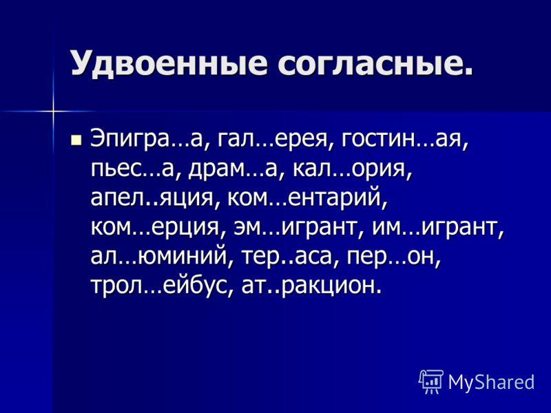 Удвоенные согласные. Эпигра…а, гал…ерея, гостин…ая, пьес…а, драм…а, кал…ория, апел..яция, ком…ентарий, ком…ерция, эм…игрант, им…игрант, ал…юминий, тер..аса, пер…он, трол…ейбус, ат..ракцион. Эпигра…а, гал…ерея, гостин…ая, пьес…а, драм…а, кал…ория, апе