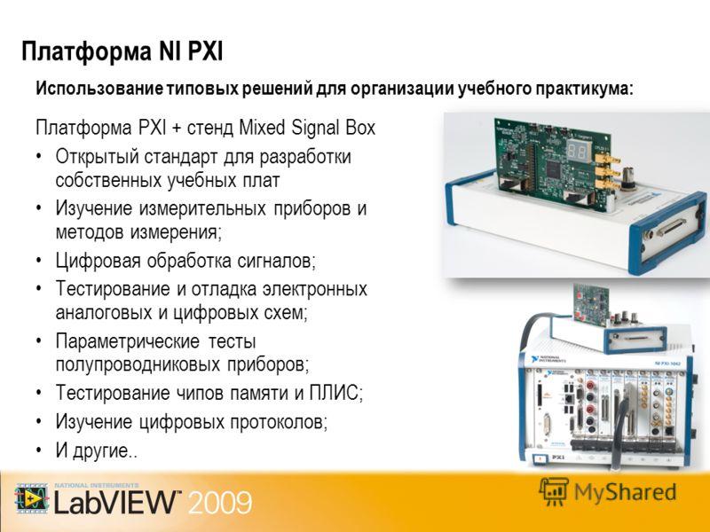 Платформа NI PXI Использование типовых решений для организации учебного практикума: Платформа PXI + стенд Mixed Signal Box Открытый стандарт для разработки собственных учебных плат Изучение измерительных приборов и методов измерения; Цифровая обработ