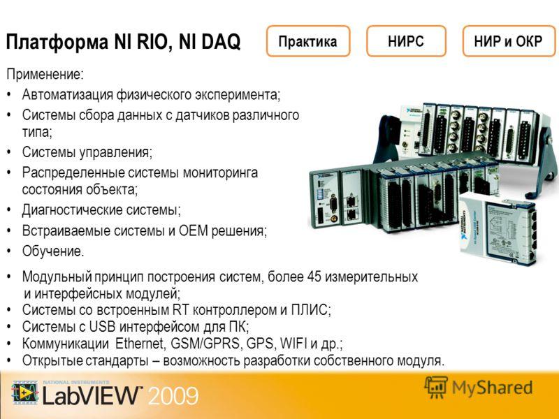 Платформа NI RIO, NI DAQ Применение: Автоматизация физического эксперимента; Системы сбора данных с датчиков различного типа; Системы управления; Распределенные системы мониторинга состояния объекта; Диагностические системы; Встраиваемые системы и ОЕ