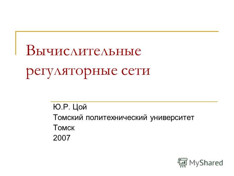 Вычислительные регуляторные сети Ю.Р. Цой Томский политехнический университет Томск 2007