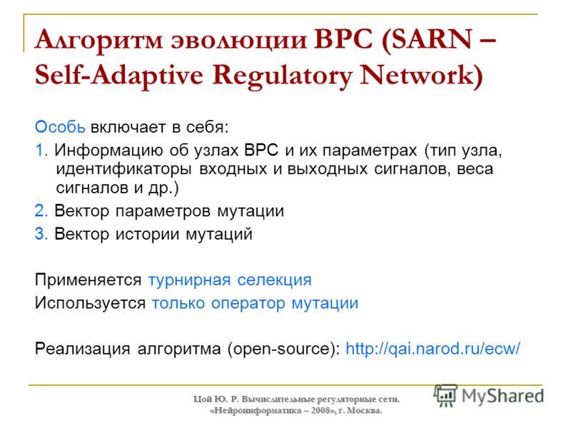 Цой Ю. Р. Вычислительные регуляторные сети. «Нейроинформатика – 2008», г. Москва. Алгоритм эволюции ВРС (SARN – Self-Adaptive Regulatory Network) Особь включает в себя: 1. Информацию об узлах ВРС и их параметрах (тип узла, идентификаторы входных и вы